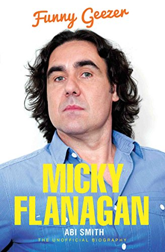 Micky Flanagan: Funny Geezer - The Unofficial Biography by Abi Smith