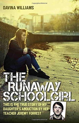 The Runaway Schoolgirl: This is the True Story of My Daughter's Abduction by Her Teacher Jeremy Forrest By Davina Williams