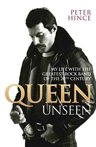 Queen Unseen - My Life with the Greatest Rock Band of the 20th Century: Revised and with Added Material von Peter Hince