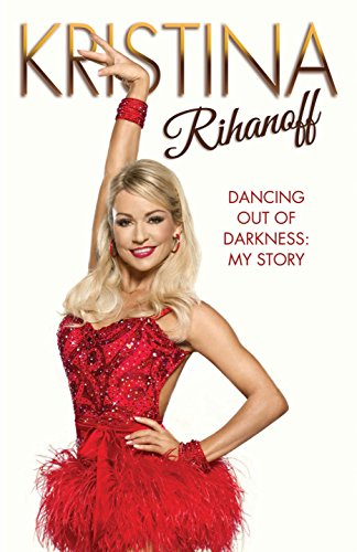 Kristina Rihanoff: Dancing Out of Darkness: My Story by Kristina Rihanoff