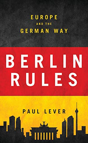Berlin Rules: Europe and the German Way By Paul Lever