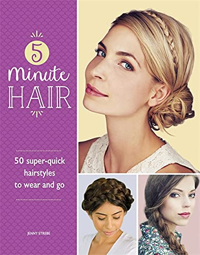 5-Minute Hair: 50 Super-Quick Hairstyles to Wear and Go by Jenny Strebe