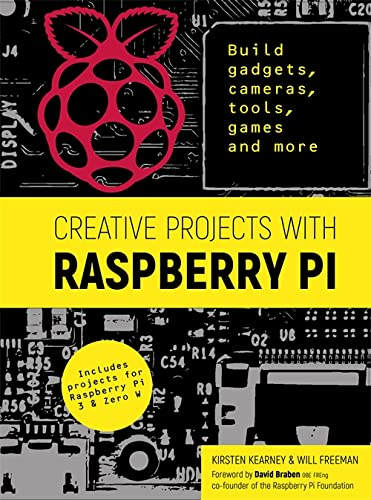 Creative Projects with Raspberry Pi: Build gadgets, cameras, tools, games and more with this guide to Raspberry Pi: Foreword by David Braben OBE FREng co-founder of Raspberry Pi Foundation By Kirsten Kearney