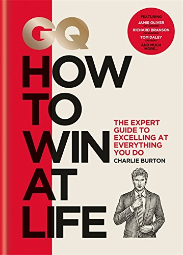 GQ How to Win at Life: The expert guide to excelling at everything you do By Charlie Burton