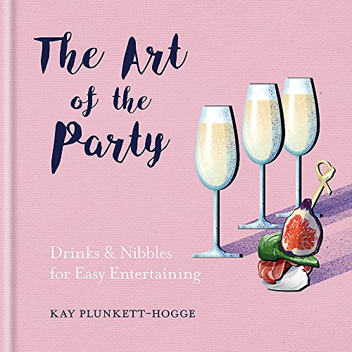 The Art of the Party: Drinks & Nibbles for Easy Entertaining By Kay Plunkett-Hogge