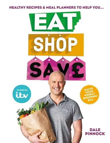 Eat Shop Save: Recipes & mealplanners to help you EAT healthier, SHOP smarter and SAVE serious money at the same time By Dale Pinnock