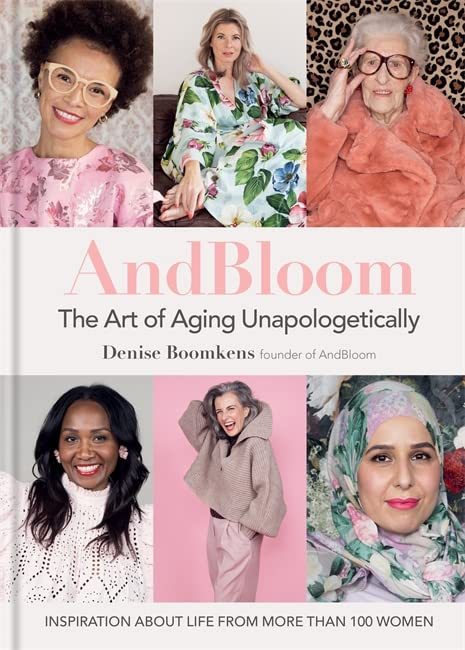 And Bloom The Art of Aging Unapologetically By Denise Boomkens
