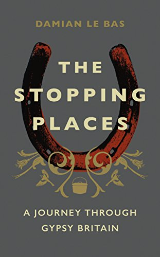 The Stopping Places: A Journey Through Gypsy Britain By Damian Le Bas