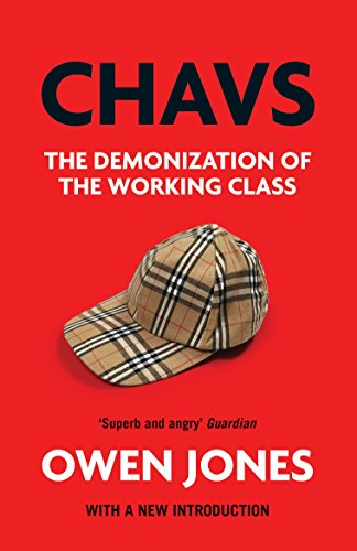 Chavs: The Demonization of the Working Class By Owen Jones