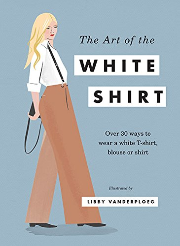 The Art of the White Shirt: Over 30 Ways to Wear a White T-Shirt, Blouse or Shirt Illustrated by Libby VanderPloeg