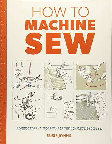 How to Machine Sew: Techniques and Projects for the Complete Beginner By Susie Johns