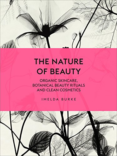 The Nature of Beauty: Organic Skincare, Botanical Beauty Rituals and Clean Cosmetics By Imelda Burke