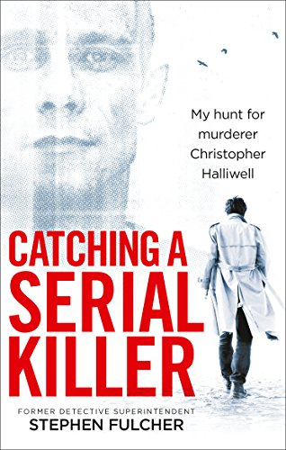 Catching a Serial Killer: My hunt for murderer Christopher Halliwell by Stephen Fulcher