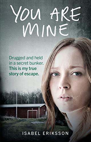 You Are Mine: Drugged and Held in a Secret Bunker. This is My True Story of Escape. by Isabel Eriksson