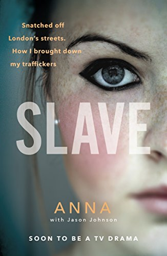 Slave: Snatched off Britain's streets. The truth from the victim who brought down her traffickers. By Anna