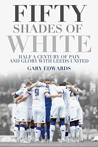 Fifty Shades of White: Half a Century of Pain and Glory with Leeds United By Gary Edwards
