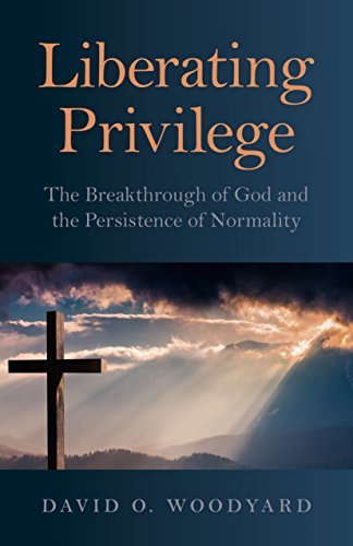 Liberating Privilege: The Breakthrough of God and the Persistence of Normality by David O. Woodyard