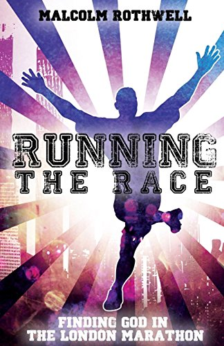 Running the Race - Finding God in the London Marathon By Malcolm Rothwell