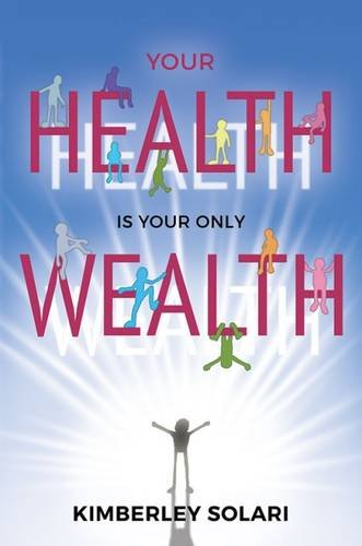Your Health is Your Only Wealth By Kimberley Solari