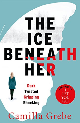 The Ice Beneath Her: The gripping psychological thriller for fans of I LET YOU GO By Camilla Grebe