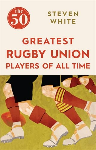 The 50 Greatest Rugby Union Players of All Time By Steven White