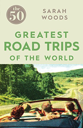 The 50 Greatest Road Trips By Sarah Woods