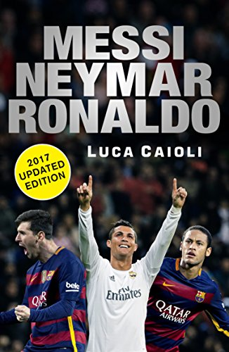 Messi, Neymar, Ronaldo - 2017 Updated Edition: Head to Head with the World's Greatest Players By Luca Caioli
