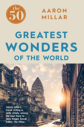 The 50 Greatest Wonders of the World By Aaron Millar