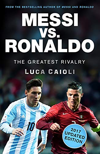 Messi vs. Ronaldo - 2017 Updated Edition By Luca Caioli