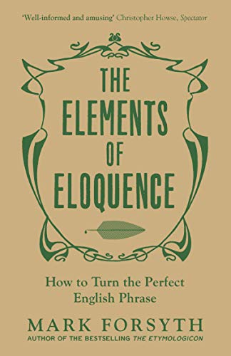 The Elements of Eloquence: How To Turn the Perfect English Phrase By Mark Forsyth