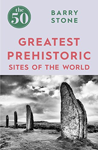 The 50 Greatest Prehistoric Sites of the World By Barry Stone