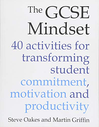 The GCSE Mindset: 40 activities for transforming student commitment, motivation and productivity By Steve Oakes