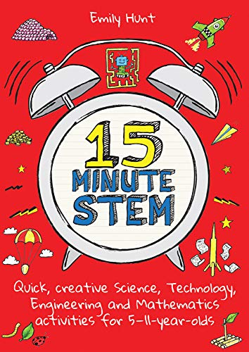 15-Minute STEM: Quick, creative science, technology, engineering and mathematics activities for 5-11 year-olds By Emily Hunt