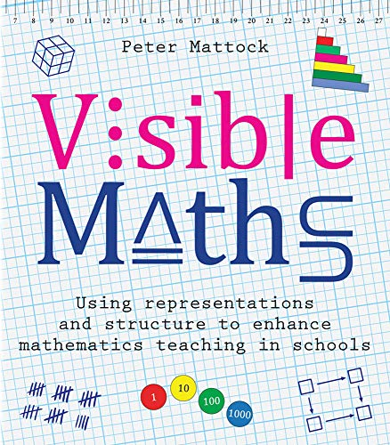 Visible Maths: Using representations and structure to enhance mathematics teaching in schools By Peter Mattock