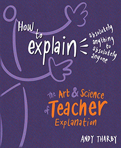 How To Explain Absolutely Anything to Absolutely Anyone: The art and science of teacher explanation By Andy Tharby