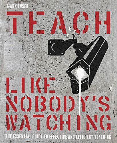 Teach Like Nobody's Watching By Mark Enser