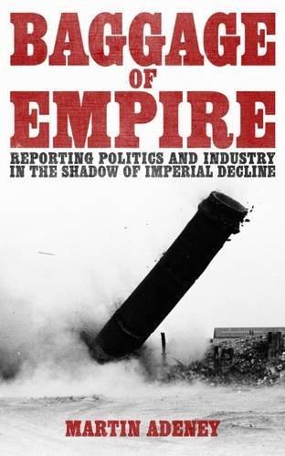 Baggage of Empire: Reporting Politics and Industry in the Shadow of Imperial Decline by Martin Adeney