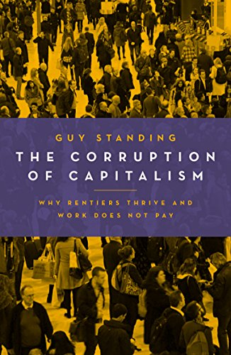 The Corruption of Capitalism: Why Rentiers Thrive and Work Does Not Pay by Guy Standing
