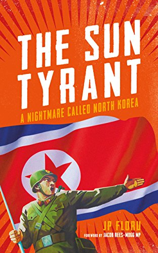 Sun Tyrant: A Nightmare Called North Korea by J. P. Floru