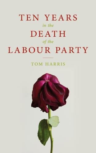 Ten Years in the Death of the Labour Party 2007-2017 By Tom Harris