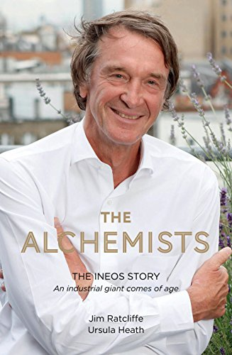 The Alchemists: The INEOS Story - An Industrial Giant Comes of Age By Jim Ratcliffe