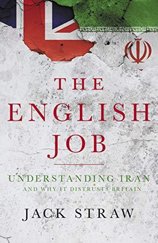 The English Job: Understanding Iran and Why It Distrusts Britain By Jack Straw