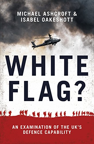 White Flag? - An Examination of the UK's Defence Capability By Michael Ashcroft