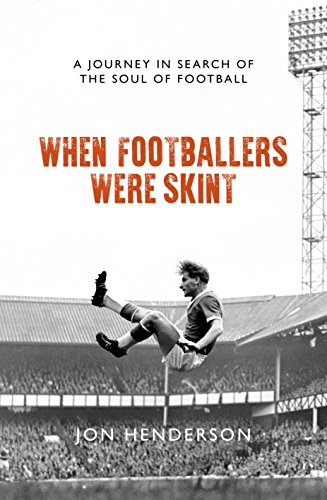 When Footballers Were Skint: A Journey in Search of the Soul of Football By Jon Henderson