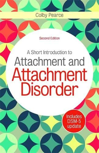 A Short Introduction to Attachment and Attachment Disorder, Second Edition By Colby Pearce