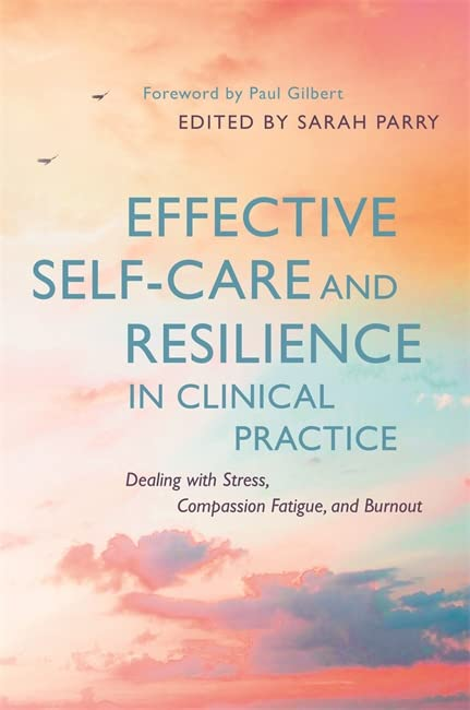 Effective Self-Care and Resilience in Clinical Practice By Edited by Sarah Parry