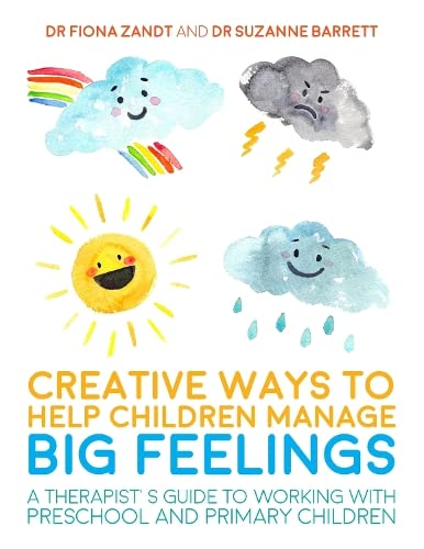 Creative Ways to Help Children Manage BIG Feelings: A Therapist's Guide to Working with Preschool and Primary Children By Fiona Zandt