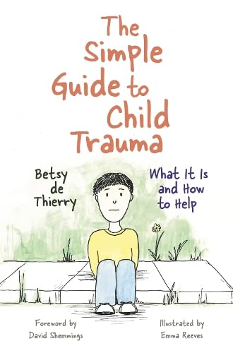 The Simple Guide to Child Trauma: What It Is and How to Help (Simple Guides) By Betsy de Thierry