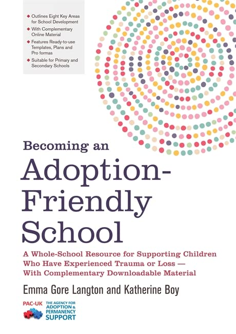 Becoming an Adoption-Friendly School: A Whole-School Resource for Supporting Children Who Have Experienced Trauma or Loss - With Complementary Downloadable Material By Emma Gore Langton