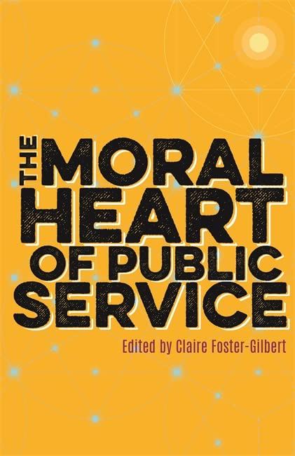 The Moral Heart of Public Service By Claire Foster-Gilbert
